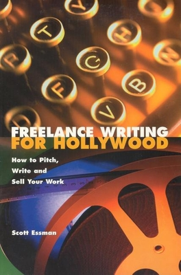 Freelance Writing for Hollywood: How to Pitch, Write and Sell Your Work - Essman, Scott