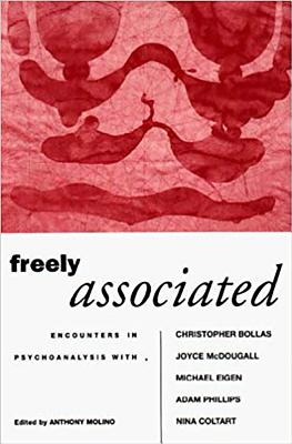 Freely Associated: Encounters in Psychoanalysis with Christopher Bollas, Joyce McDougall, Michael Eigen, Adam Phillips and Nina Coltart - Molino, Anthony (Editor)