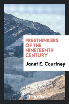 Freethinkers of the Nineteenth Century - Courtney, Janet E
