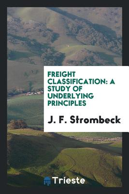 Freight Classification: A Study of Underlying Principles - Strombeck, J F