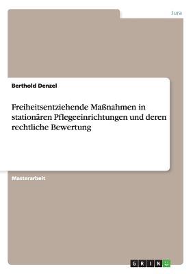 Freiheitsentziehende Manahmen in Stationaren Pflegeeinrichtungen Und Deren Rechtliche Bewertung - Denzel, Berthold