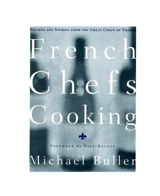 French Chefs Cooking: Recipes and Stories from the Great Chefs of France - Buller, Michael, and Bocuse, Paul (Foreword by)