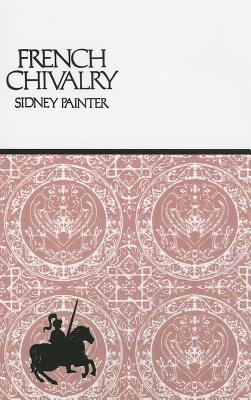 French Chivalry: Chivalric Ideas and Practices in Mediaeval France - Painter, Sidney, Professor