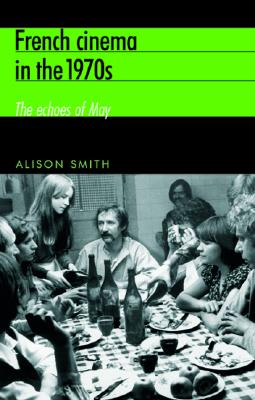French Cinema in the 1970s: The Echoes of May - Smith, Alison
