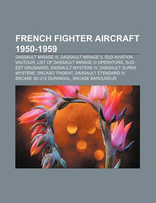 French Fighter Aircraft 1950-1959: Dassault Mirage III, Dassault Mirage 5, List of Dassault Mirage III Operators, Sud Aviation Vautour - Books, LLC (Creator)