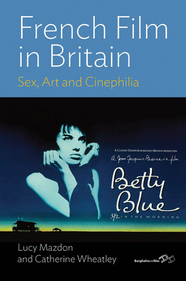French Film in Britain: Sex, Art and Cinephilia - Mazdon, Lucy, Professor, and Wheatley, Catherine