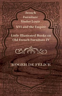 French Furniture Under Louis XVI and the Empire - Little Illustrated Books on Old French Furniture IV. - F Lice, Roger De, and Felice, Roger De