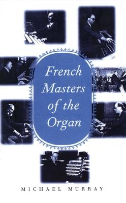 French Masters of the Organ: Saint-Saëns, Franck, Widor, Vierne, Dupré, Langlais, Messiaen - Murray, Michael