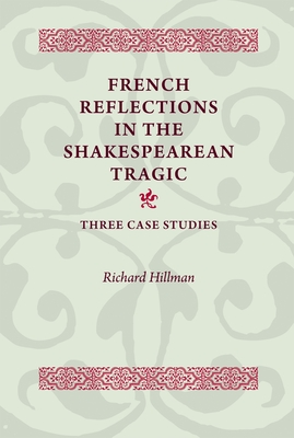 French Reflections in the Shakespearean Tragic: Three Case Studies - Hillman, Richard