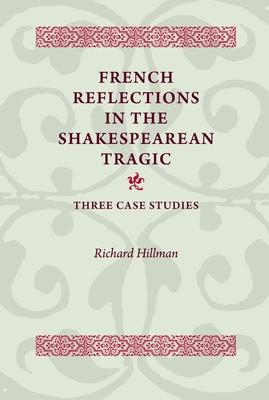 French Reflections in the Shakespearean Tragic: Three Case Studies - Hillman, Richard