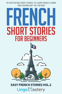 French Short Stories for Beginners: 20 Captivating Short Stories to Learn French & Grow Your Vocabulary the Fun Way! - Lingo Mastery