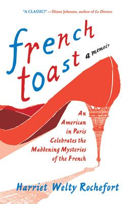 French Toast: An American in Paris Celebrates the Maddening Mysteries of the French - Rochefort, Harriet Welty