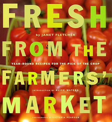 Fresh from the Farmers' Market: Year-Round Recipes for the Pick of the Crop - Fletcher, Janet, and Pearson, Victoria (Photographer), and Waters, Alice (Introduction by)
