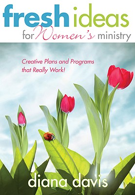 Fresh Ideas for Women's Ministry: Creative Plans and Programs That Really Work! - Davis, Diana