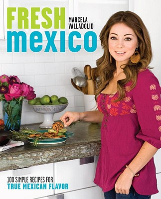 Fresh Mexico: 100 Simple Recipes for True Mexican Flavor - Valladolid, Marcela