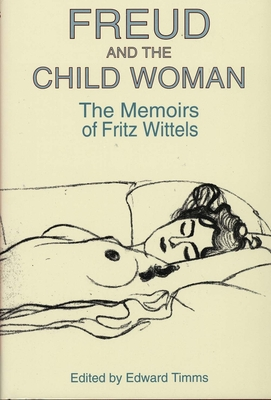 Freud and the Child Woman: The Memoirs of Fritz Wittels - Wittels, Fritz, and Timms, Edward, Dr. (Editor)