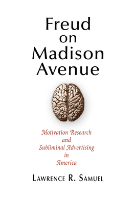 Freud on Madison Avenue: Motivation Research and Subliminal Advertising in America - Samuel, Lawrence R