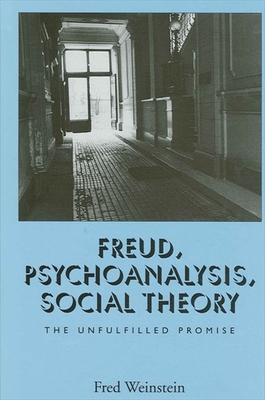 Freud Psychoanalysis Social Theo: The Unfulfilled Promise - Weinstein, Fred, Professor