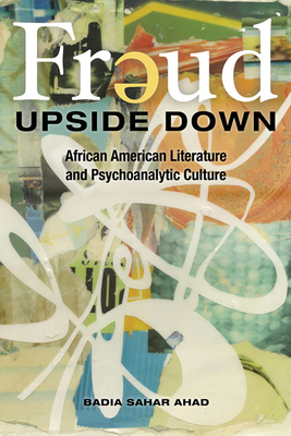 Freud Upside Down: African American Literature and Psychoanalytic Culture - Ahad, Badia Sahar