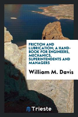 Friction and Lubrication; A Hand-Book for Engineers, Mechanics, Superintendents and Managers - Davis, William M