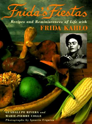 Frida's Fiestas: Recipes and Reminiscences of Life with Frida Kahlo - Rivera, Guadalupe, and Pierre Le, Marie, Col., and Urquiza, Ignacio (Photographer)