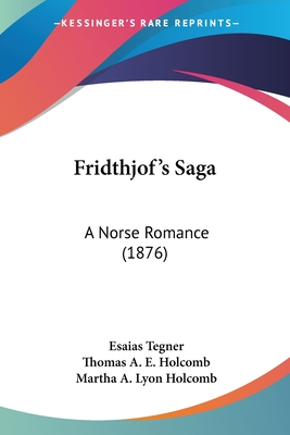Fridthjof's Saga: A Norse Romance (1876) - Tegner, Esaias, and Holcomb, Thomas A E (Translated by), and Holcomb, Martha A Lyon (Translated by)