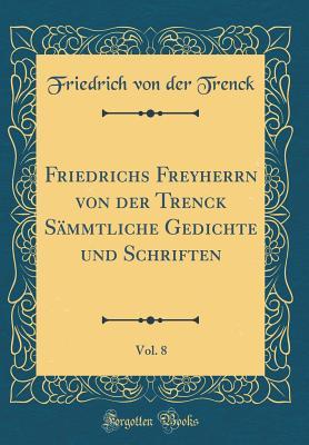 Friedrichs Freyherrn Von Der Trenck S?mmtliche Gedichte Und Schriften, Vol. 8 (Classic Reprint) - Trenck, Friedrich Von Der
