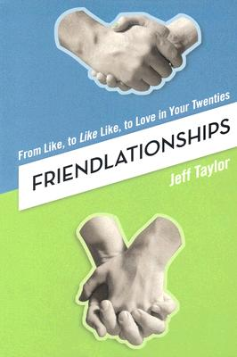 Friendlationships: From Like, to Like Like, to Love in Your Twenties - Taylor, Jeff