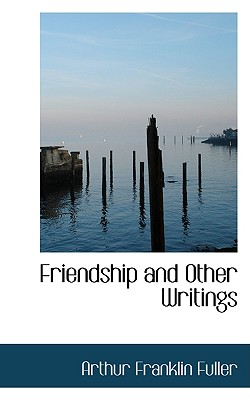 Friendship and Other Writings - Fuller, Arthur Franklin