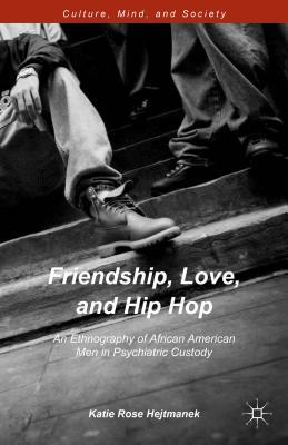 Friendship, Love, and Hip Hop: An Ethnography of African American Men in Psychiatric Custody - Hejtmanek, Katie Rose
