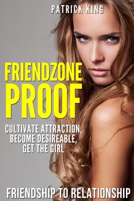 Friendzone Proof: Friendship to Relationship - Cultivate Attraction, Become Desi - King, Patrick