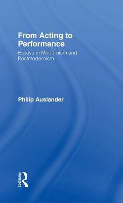 From Acting to Performance: Essays in Modernism and Postmodernism - Auslander, Philip