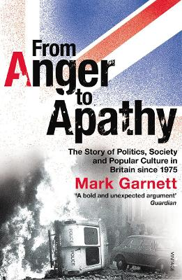 From Anger to Apathy: The Story of Politics, Society and Popular Culture in Britain Since 1975 - Garnett, Mark
