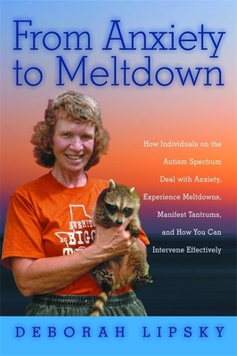 From Anxiety to Meltdown: How Individuals on the Autism Spectrum Deal with Anxiety, Experience Meltdowns, Manifest Tantrums, and How You Can Intervene Effectively - Lipsky, Deborah