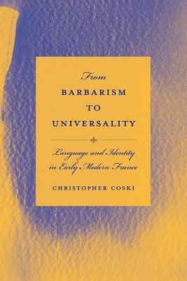 From Barbarism to Universality: Language and Identity in Early Modern France - Coski, Christopher