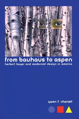 From Bauhaus to Aspen: Herbert Bayer and Modernist Design in America - Chanzit, Gwen Finkel