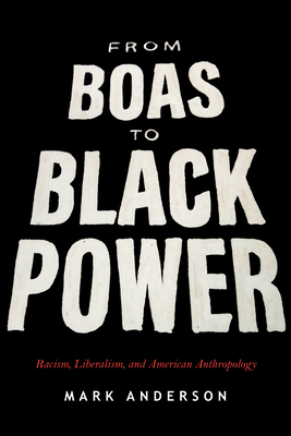 From Boas to Black Power: Racism, Liberalism, and American Anthropology - Anderson, Mark
