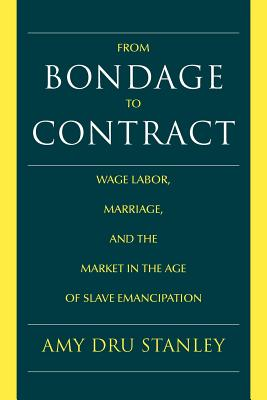 From Bondage to Contract: Wage Labor, Marriage, and the Market in the Age of Slave Emancipation - Stanley, Amy Dru