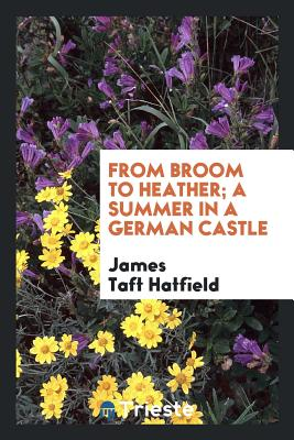 From Broom to Heather; A Summer in a German Castle - Hatfield, James Taft