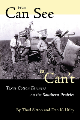 From Can See to Can't: Texas Cotton Farmers on the Southern Prairies - Sitton, Thad, and Utley, Dan K