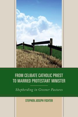 From Celibate Catholic Priest to Married Protestant Minister: Shepherding in Greener Pastures - Fichter, Stephen Joseph