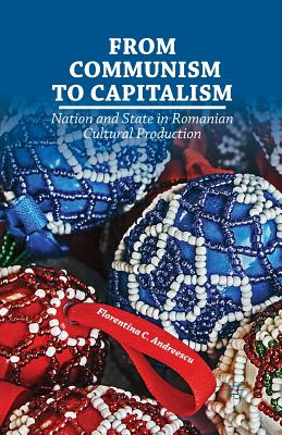 From Communism to Capitalism: Nation and State in Romanian Cultural Production - Andreescu, F