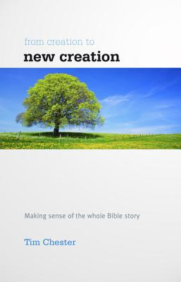 From Creation to New Creation: Making Sense of the Whole Bible Story - Chester, Tim