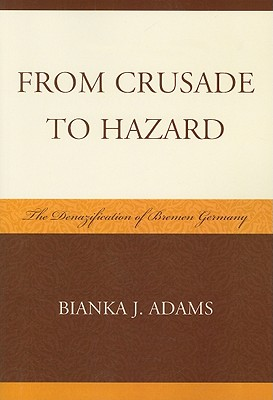 From Crusade to Hazard: The Denazification of Bremen Germany - Adams, Bianka J