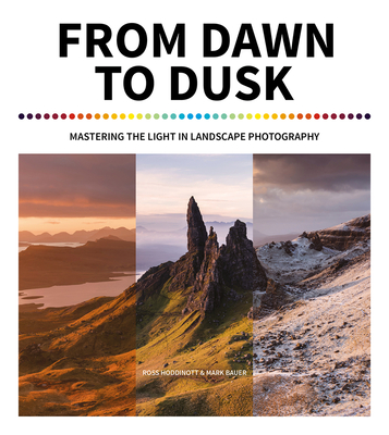 From Dawn to Dusk: Mastering the Light in Landscape Photography - Hoddinott, Ross