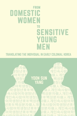 From Domestic Women to Sensitive Young Men: Translating the Individual in Early Colonial Korea - Yang, Yoon Sun