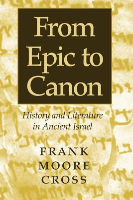 From Epic to Canon: History and Literature in Ancient Israel - Cross, Frank Moore, Jr.
