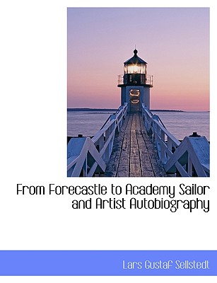 From Forecastle to Academy Sailor and Artist Autobiography - Sellstedt, Lars Gustaf