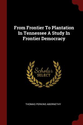 From Frontier to Plantation in Tennessee a Study in Frontier Democracy - Abernethy, Thomas Perkins