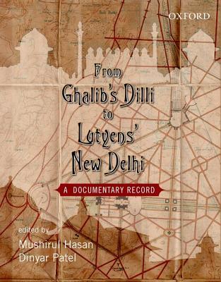 From Ghalib's Dilli to Lutyen's New Dheli: A Documentary Record - Hasan, Mushirul (Editor), and Patel, Dinyar (Editor)